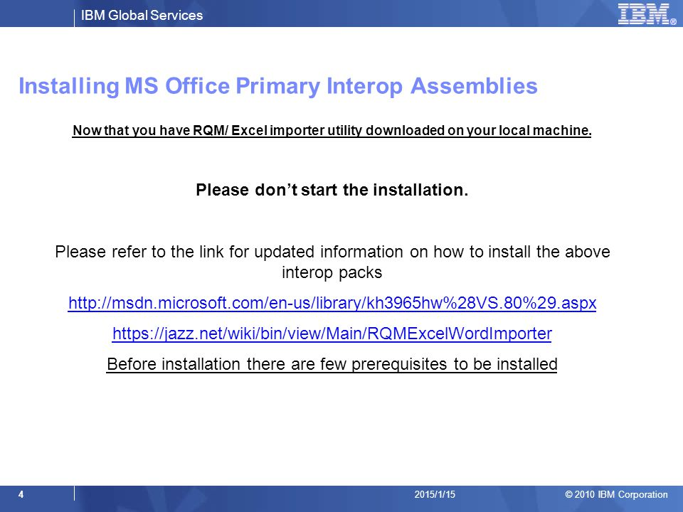 IBM Global Services © 2010 IBM Corporation 42015/1/15 Installing MS Office Primary Interop Assemblies Now that you have RQM/ Excel importer utility do