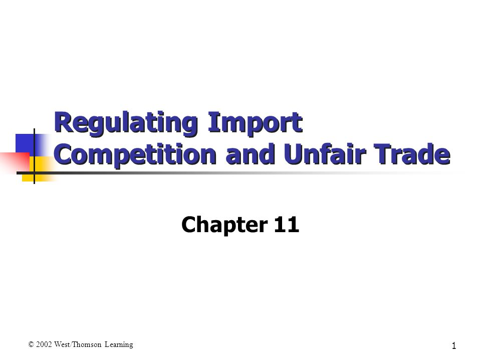 1 Regulating Import Competition and Unfair Trade Chapter 11 © 2002 West/Thomson Learning