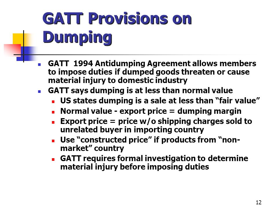 12 GATT Provisions on Dumping GATT 1994 Antidumping Agreement allows members to impose duties if dumped goods threaten or cause material injury to dom