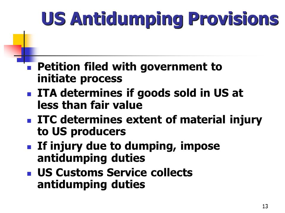 13 US Antidumping Provisions Petition filed with government to initiate process ITA determines if goods sold in US at less than fair value ITC determi
