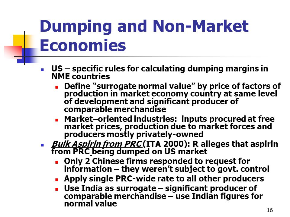 """16 Dumping and Non-Market Economies US – specific rules for calculating dumping margins in NME countries Define """"surrogate normal value"""" by price of f"""