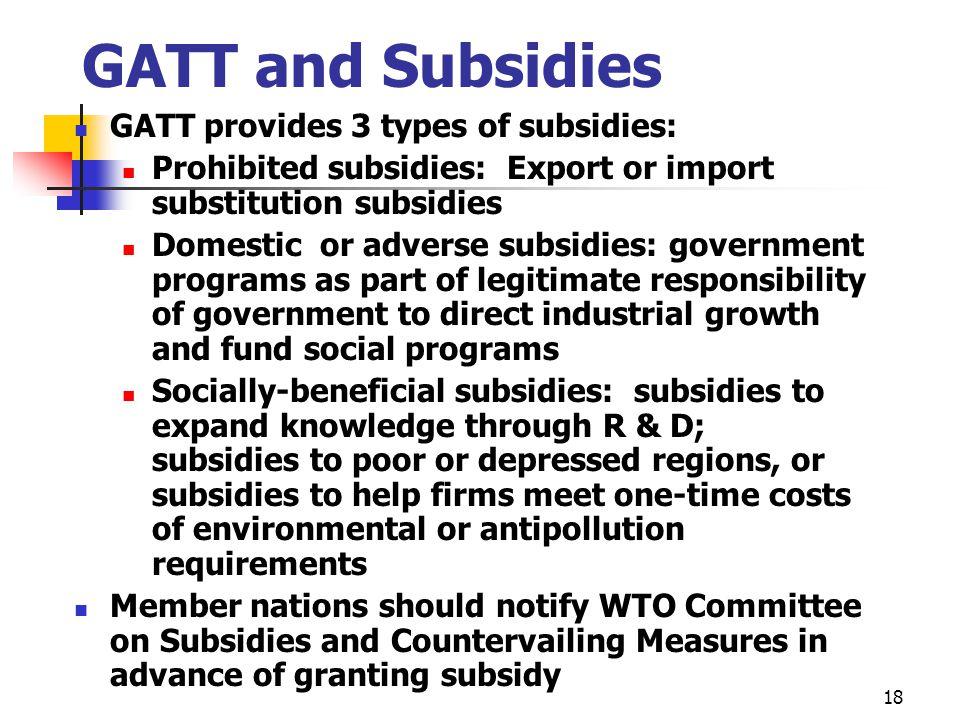 18 GATT and Subsidies GATT provides 3 types of subsidies: Prohibited subsidies: Export or import substitution subsidies Domestic or adverse subsidies: