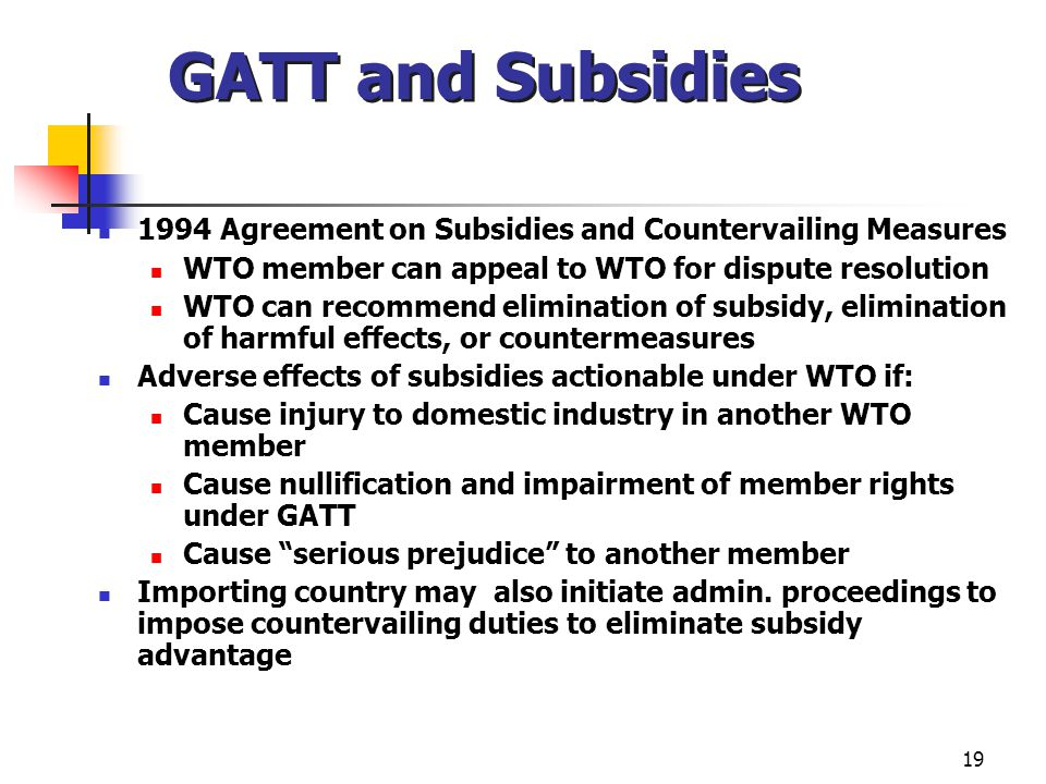 19 GATT and Subsidies 1994 Agreement on Subsidies and Countervailing Measures WTO member can appeal to WTO for dispute resolution WTO can recommend el
