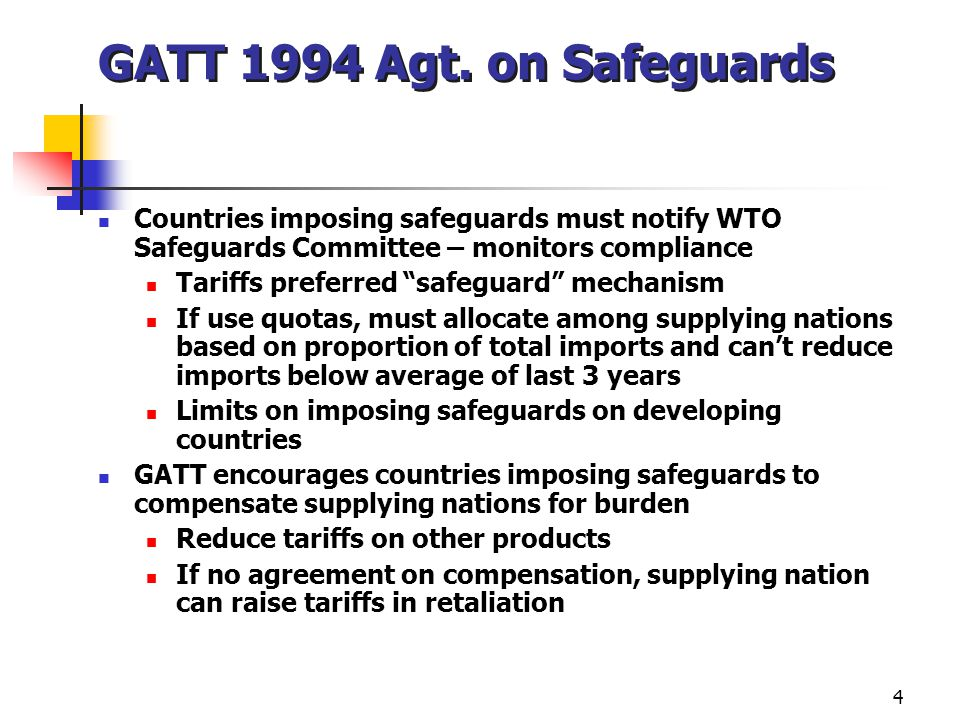"""4 GATT 1994 Agt. on Safeguards Countries imposing safeguards must notify WTO Safeguards Committee – monitors compliance Tariffs preferred """"safeguard"""""""