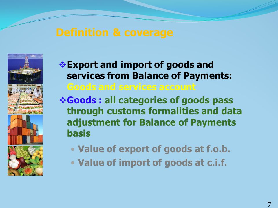  Services Export of services = Services receipts Import of services = Services payments Services include: o Transportation o Travel o Government services n.i.e.