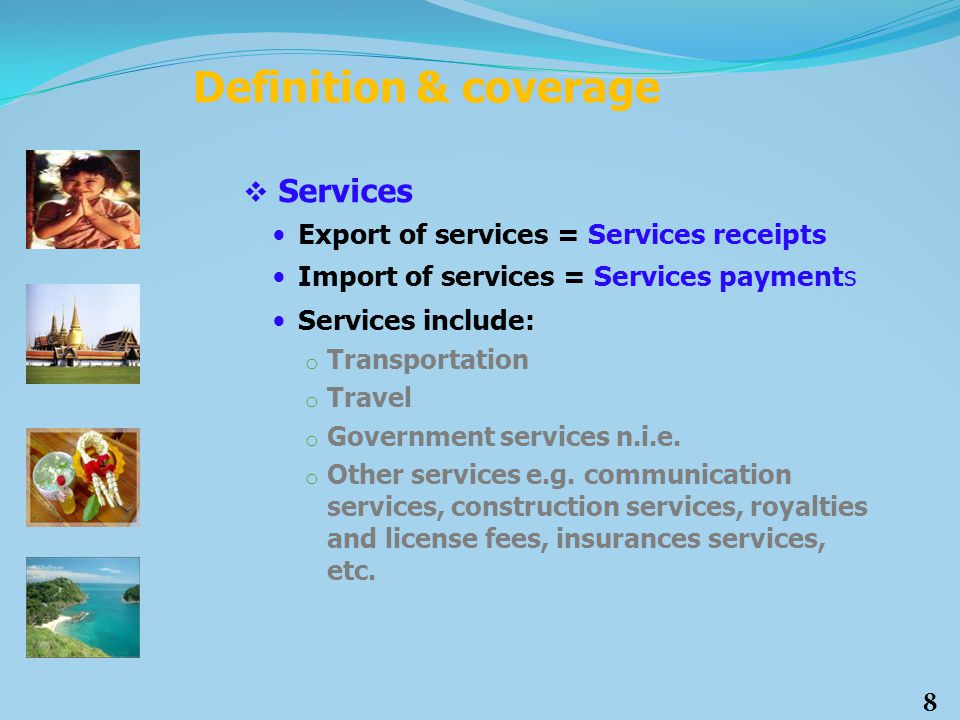  Services Export of services = Services receipts Import of services = Services payments Services include: o Transportation o Travel o Government serv