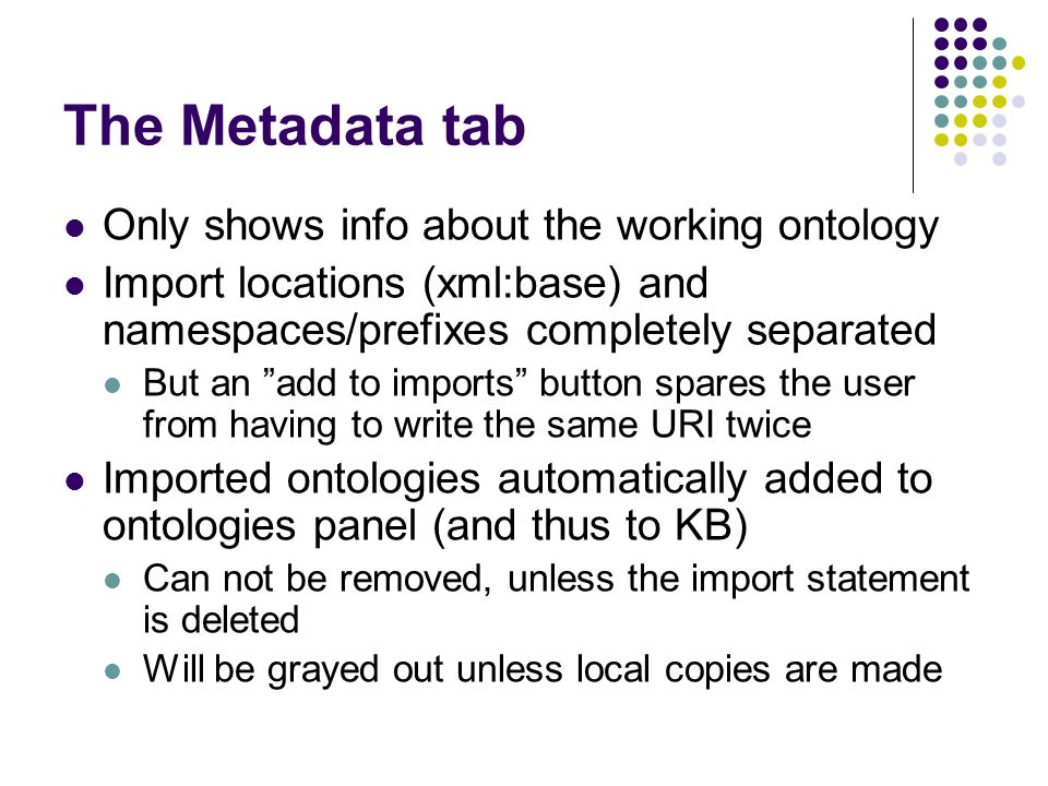 The Metadata tab Only shows info about the working ontology Import locations (xml:base) and namespaces/prefixes completely separated But an add to imports button spares the user from having to write the same URI twice Imported ontologies automatically added to ontologies panel (and thus to KB) Can not be removed, unless the import statement is deleted Will be grayed out unless local copies are made