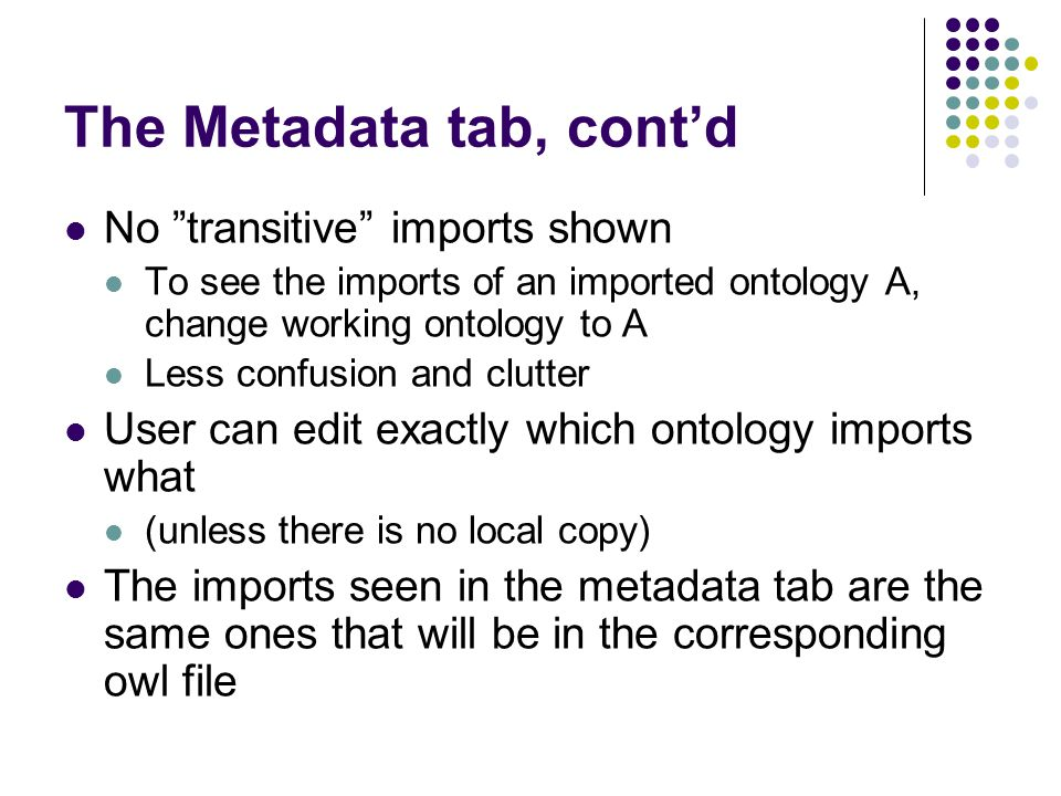 The Metadata tab, cont'd No transitive imports shown To see the imports of an imported ontology A, change working ontology to A Less confusion and clutter User can edit exactly which ontology imports what (unless there is no local copy) The imports seen in the metadata tab are the same ones that will be in the corresponding owl file