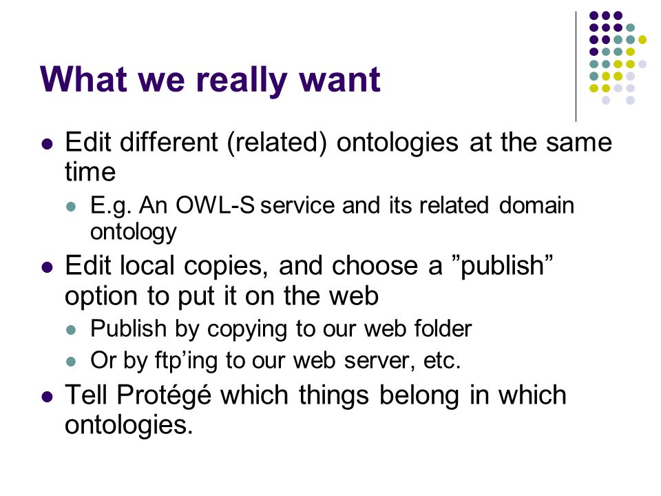 What we really want Edit different (related) ontologies at the same time E.g.