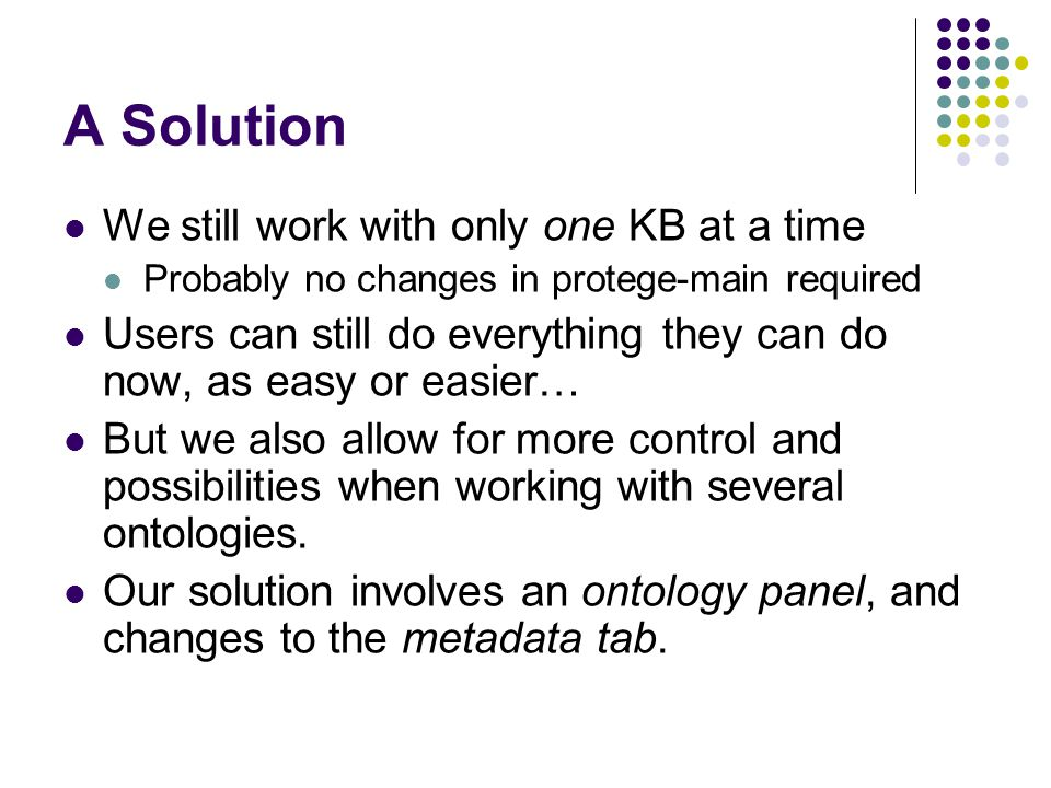 A Solution We still work with only one KB at a time Probably no changes in protege-main required Users can still do everything they can do now, as easy or easier… But we also allow for more control and possibilities when working with several ontologies.