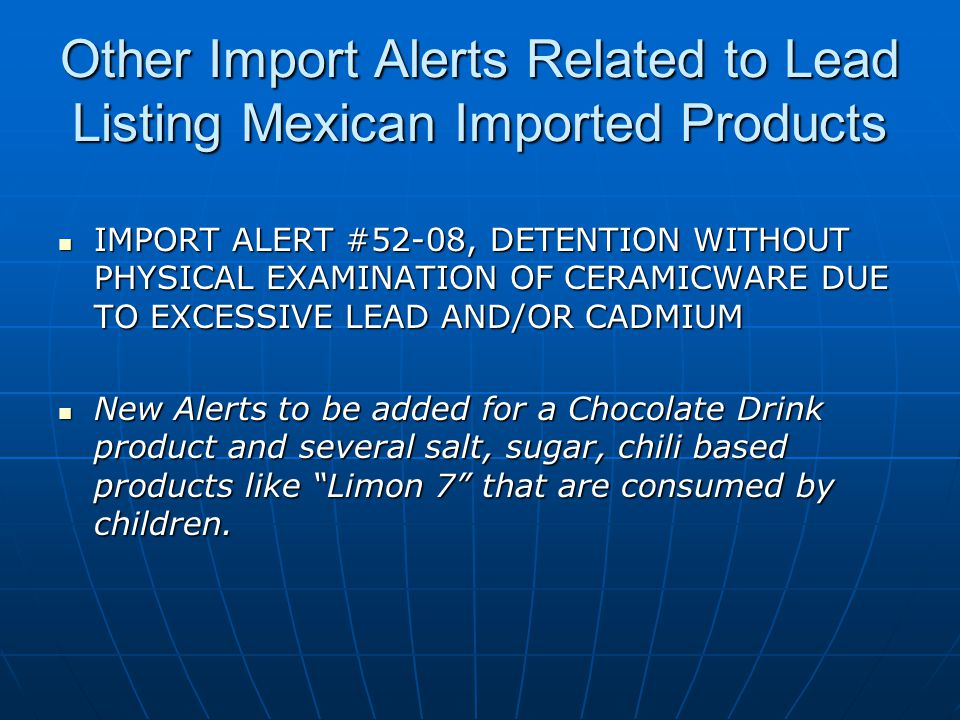 Other Import Alerts Related to Lead Listing Mexican Imported Products IMPORT ALERT #52-08, DETENTION WITHOUT PHYSICAL EXAMINATION OF CERAMICWARE DUE TO EXCESSIVE LEAD AND/OR CADMIUM IMPORT ALERT #52-08, DETENTION WITHOUT PHYSICAL EXAMINATION OF CERAMICWARE DUE TO EXCESSIVE LEAD AND/OR CADMIUM New Alerts to be added for a Chocolate Drink product and several salt, sugar, chili based products like Limon 7 that are consumed by children.