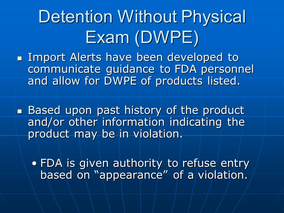 Detention Without Physical Exam (DWPE) Import Alerts have been developed to communicate guidance to FDA personnel and allow for DWPE of products listed.