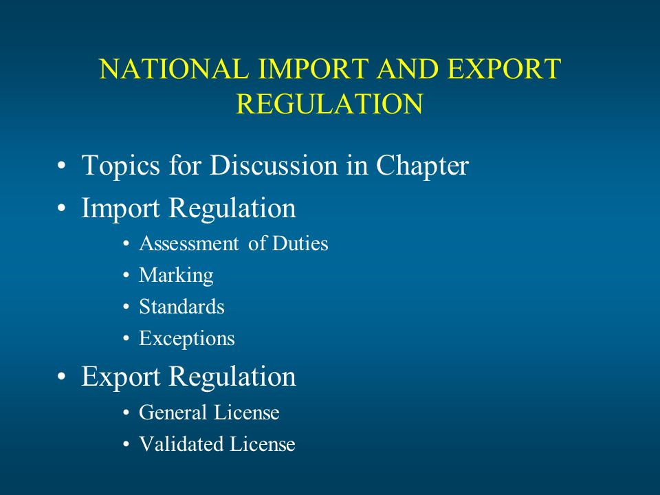 NATIONAL IMPORT AND EXPORT REGULATION Topics for Discussion in Chapter Import Regulation Assessment of Duties Marking Standards Exceptions Export Regulation General License Validated License