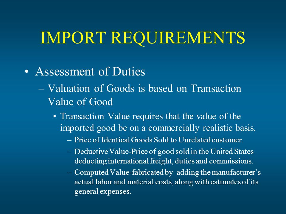 IMPORT REQUIREMENTS Assessment of Duties –Valuation of Goods is based on Transaction Value of Good Transaction Value requires that the value of the imported good be on a commercially realistic basis.