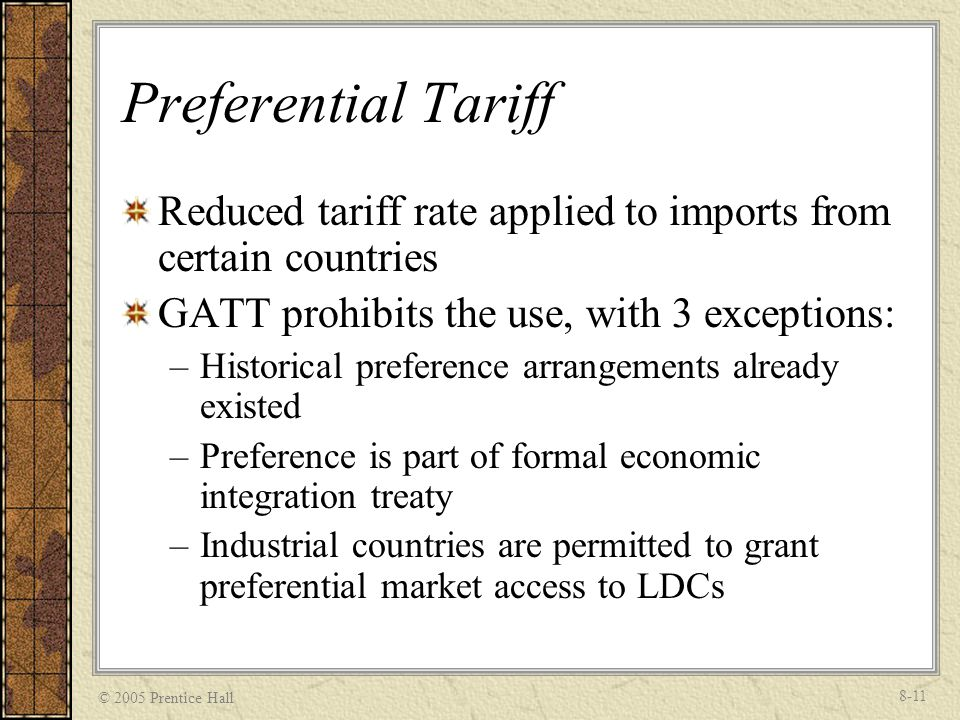 © 2005 Prentice Hall 8-11 Preferential Tariff Reduced tariff rate applied to imports from certain countries GATT prohibits the use, with 3 exceptions: