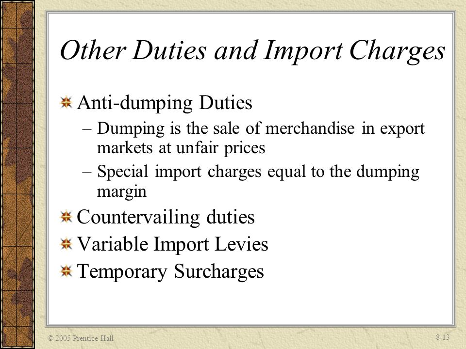 © 2005 Prentice Hall 8-13 Other Duties and Import Charges Anti-dumping Duties –Dumping is the sale of merchandise in export markets at unfair prices –