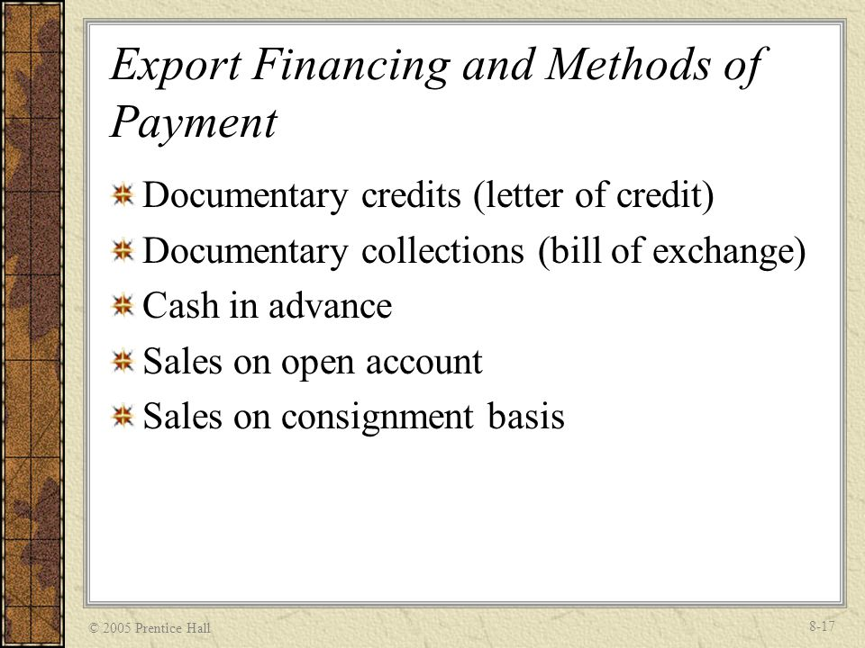 © 2005 Prentice Hall 8-17 Export Financing and Methods of Payment Documentary credits (letter of credit) Documentary collections (bill of exchange) Ca