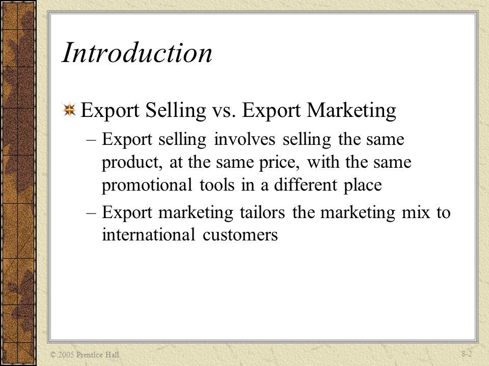 © 2005 Prentice Hall 8-3 Introduction Requirements for Export Marketing –An understanding of the target market environment –The use of market research and identification of market potential –Decisions concerning product design, pricing, distribution and channels, advertising, and communications