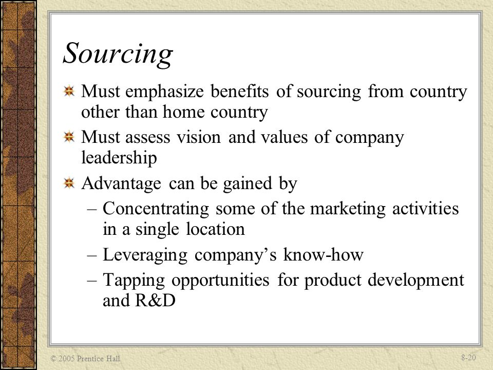 © 2005 Prentice Hall 8-20 Sourcing Must emphasize benefits of sourcing from country other than home country Must assess vision and values of company l