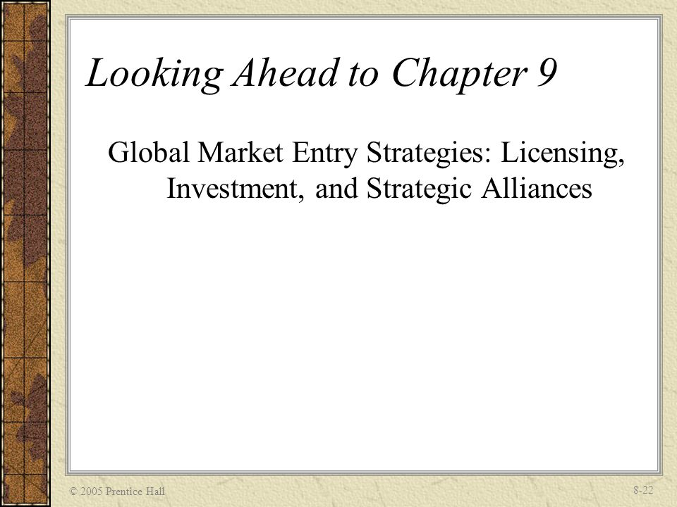 © 2005 Prentice Hall 8-22 Looking Ahead to Chapter 9 Global Market Entry Strategies: Licensing, Investment, and Strategic Alliances