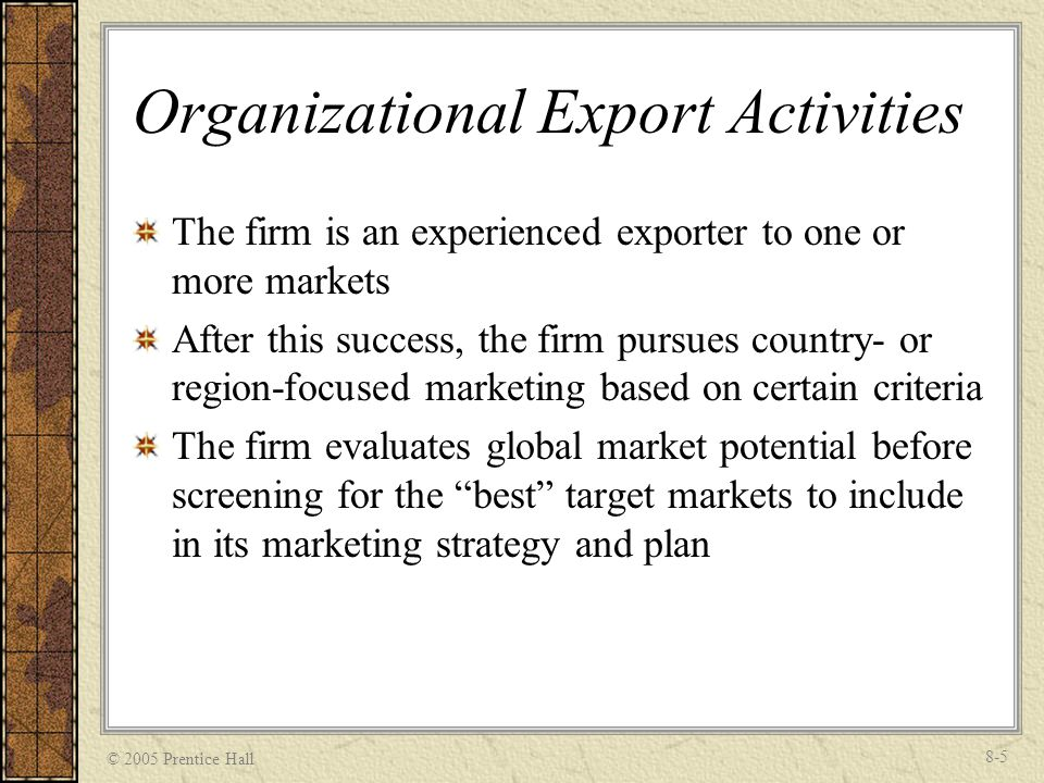 © 2005 Prentice Hall 8-5 Organizational Export Activities The firm is an experienced exporter to one or more markets After this success, the firm purs