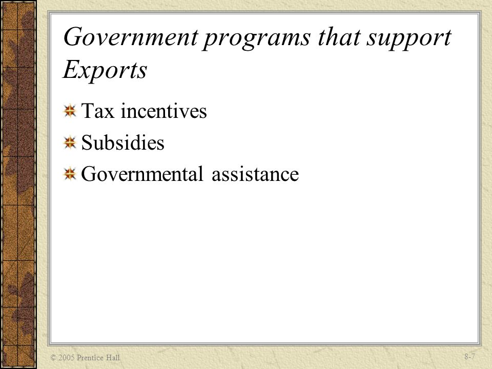 © 2005 Prentice Hall 8-7 Government programs that support Exports Tax incentives Subsidies Governmental assistance