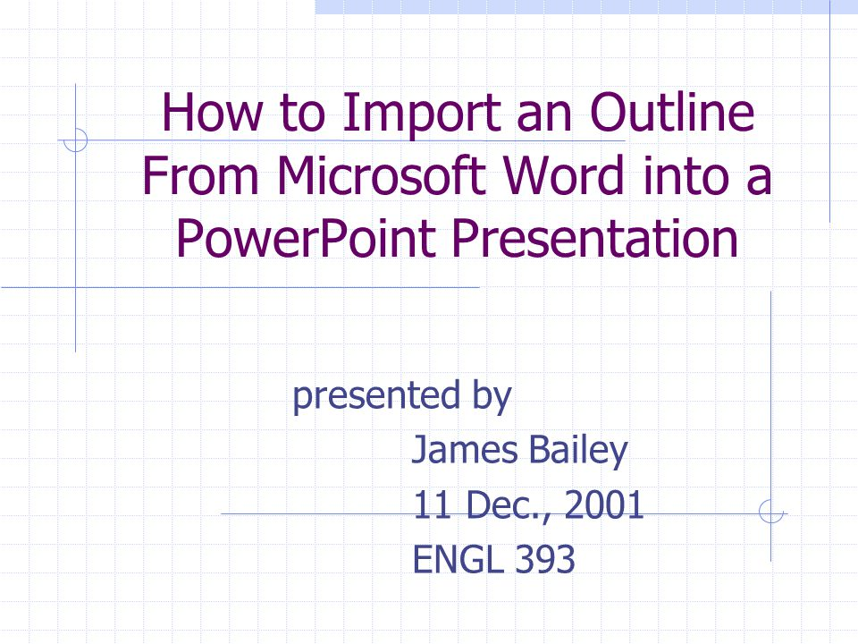 How to Import an Outline From Microsoft Word into a PowerPoint Presentation presented by James Bailey 11 Dec., 2001 ENGL 393