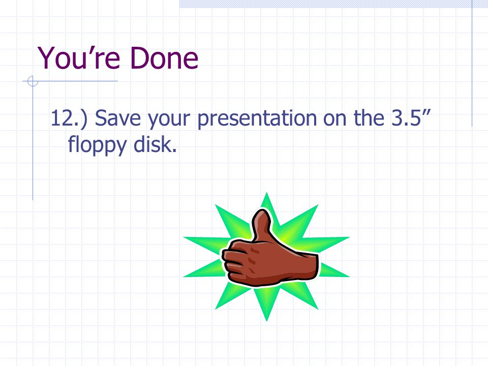 You're Done 12.) Save your presentation on the 3.5 floppy disk.