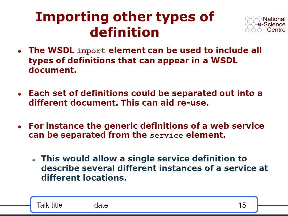Talk titledate15 Importing other types of definition The WSDL import element can be used to include all types of definitions that can appear in a WSDL document.