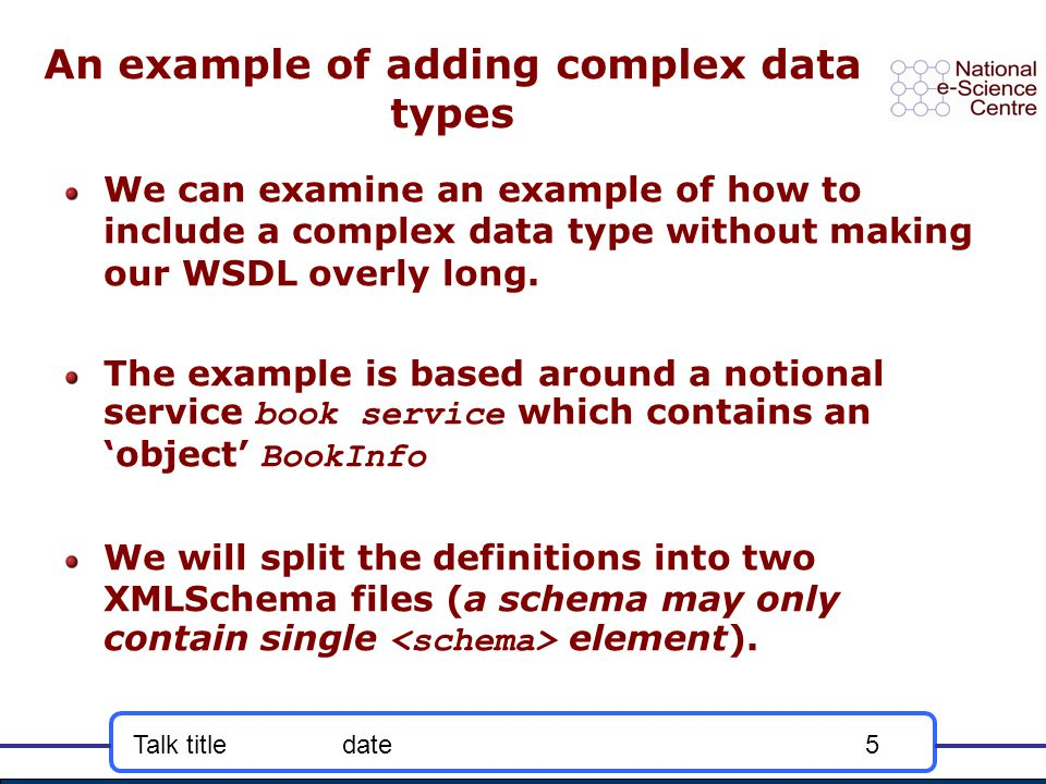 Talk titledate5 An example of adding complex data types We can examine an example of how to include a complex data type without making our WSDL overly long.