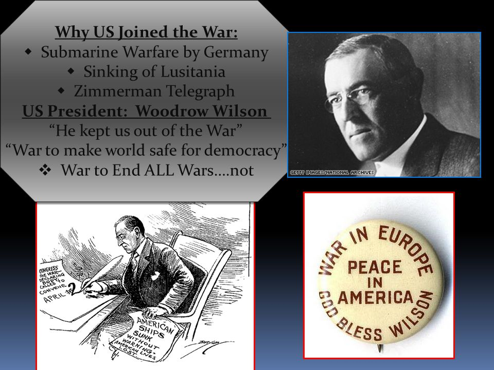 Why US Joined the War:  Submarine Warfare by Germany  Sinking of Lusitania  Zimmerman Telegraph US President: Woodrow Wilson He kept us out of the War War to make world safe for democracy  War to End ALL Wars….not