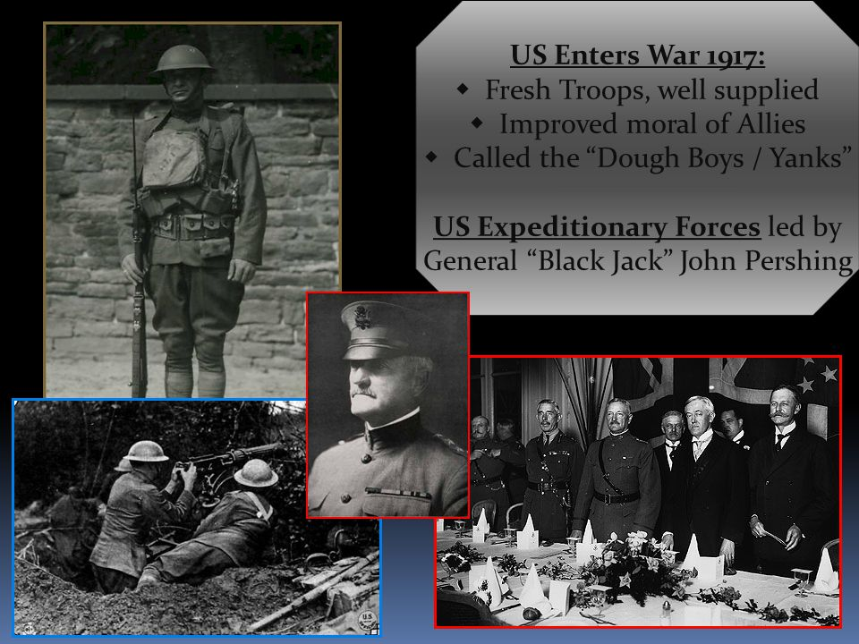 US Enters War 1917:  Fresh Troops, well supplied  Improved moral of Allies  Called the Dough Boys / Yanks US Expeditionary Forces led by General Black Jack John Pershing