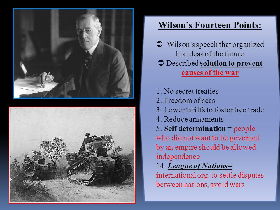 Wilson's Fourteen Points:  Wilson's speech that organized his ideas of the future  Described solution to prevent causes of the war 1.