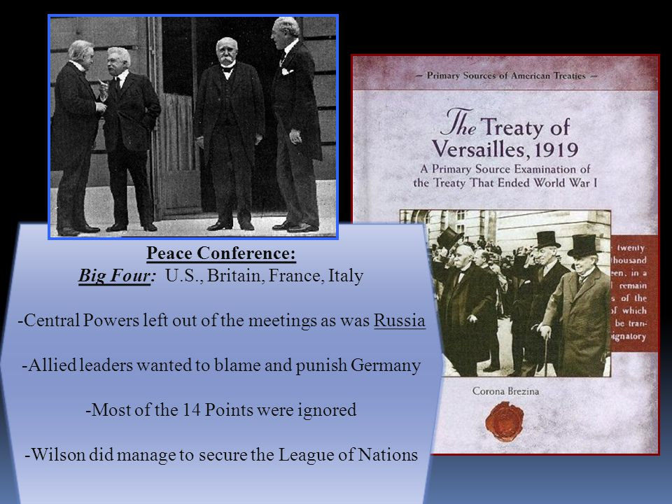 Peace Conference: Big Four: U.S., Britain, France, Italy -Central Powers left out of the meetings as was Russia -Allied leaders wanted to blame and punish Germany -Most of the 14 Points were ignored -Wilson did manage to secure the League of Nations