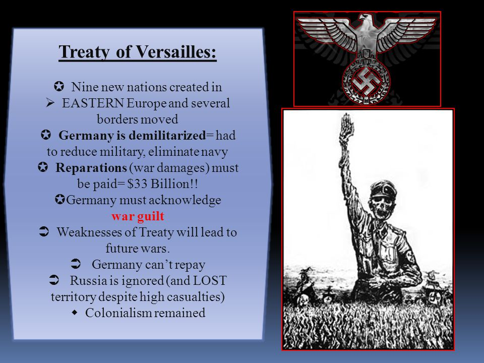 Treaty of Versailles:  Nine new nations created in  EASTERN Europe and several borders moved  Germany is demilitarized= had to reduce military, eliminate navy  Reparations (war damages) must be paid= $33 Billion!.