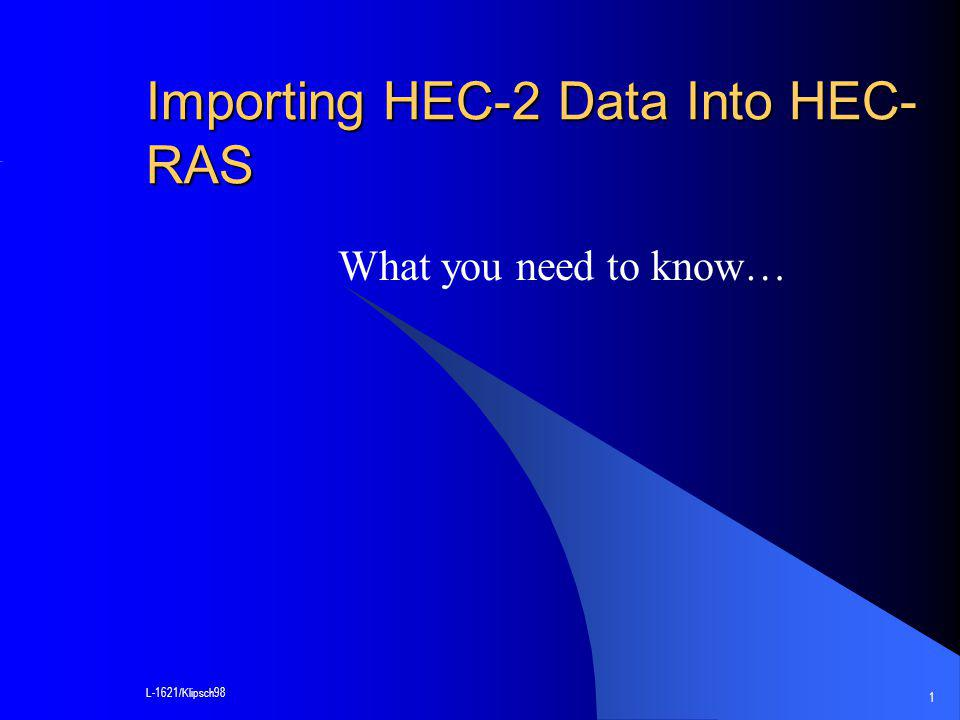 L-1621/Klipsch98 1 Importing HEC-2 Data Into HEC- RAS What you need to know…