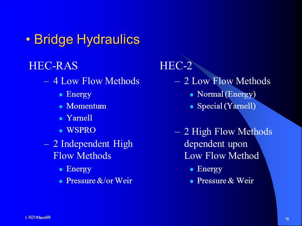 L-1621/Klipsch98 16 Bridge Hydraulics Bridge Hydraulics HEC-RAS –4 Low Flow Methods Energy Momentum Yarnell WSPRO –2 Independent High Flow Methods Energy Pressure &/or Weir HEC-2 –2 Low Flow Methods Normal (Energy) Special (Yarnell) –2 High Flow Methods dependent upon Low Flow Method Energy Pressure & Weir