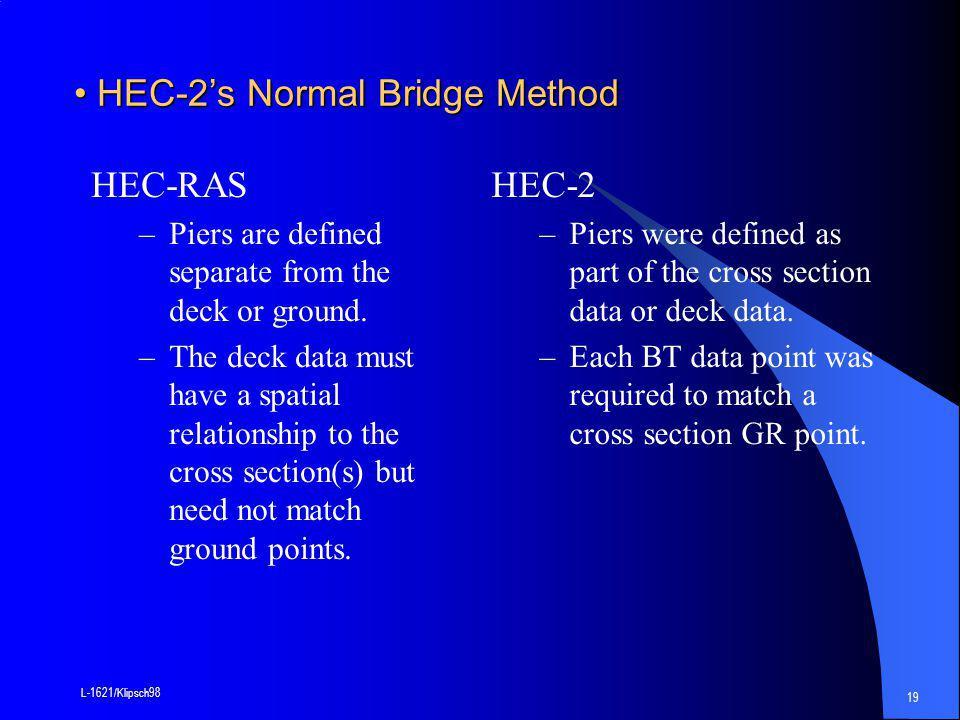 L-1621/Klipsch98 19 HEC-2's Normal Bridge Method HEC-2's Normal Bridge Method HEC-RAS –Piers are defined separate from the deck or ground.