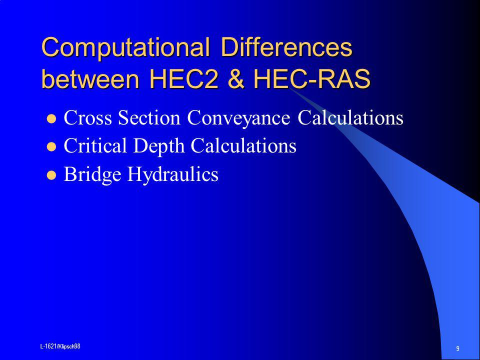 L-1621/Klipsch98 9 Computational Differences between HEC2 & HEC-RAS Cross Section Conveyance Calculations Critical Depth Calculations Bridge Hydraulics