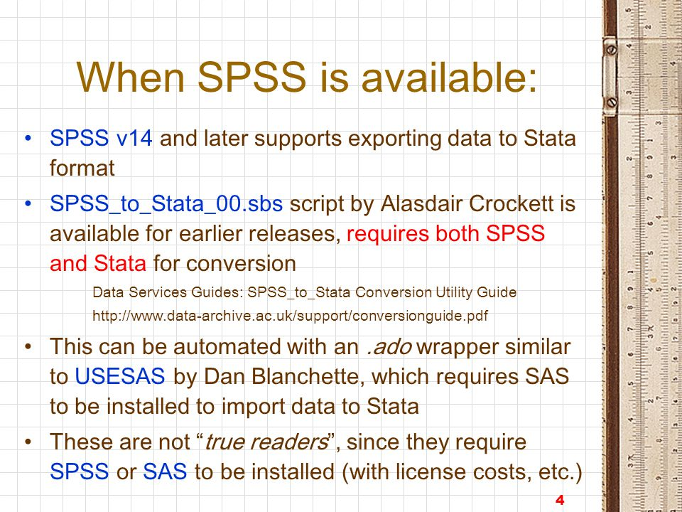 4 When SPSS is available: SPSS v14 and later supports exporting data to Stata format SPSS_to_Stata_00.sbs script by Alasdair Crockett is available for earlier releases, requires both SPSS and Stata for conversion Data Services Guides: SPSS_to_Stata Conversion Utility Guide http://www.data-archive.ac.uk/support/conversionguide.pdf This can be automated with an.ado wrapper similar to USESAS by Dan Blanchette, which requires SAS to be installed to import data to Stata These are not true readers , since they require SPSS or SAS to be installed (with license costs, etc.)