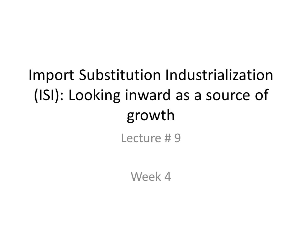 Import Substitution Industrialization (ISI): Looking inward as a source of growth Lecture # 9 Week 4
