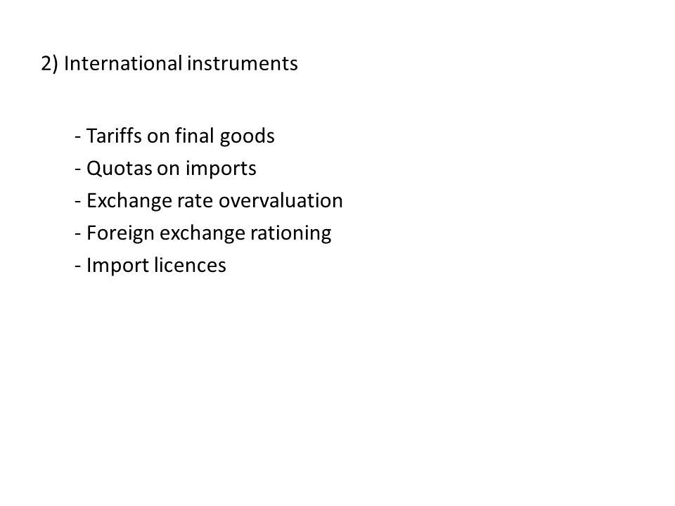 2) International instruments - Tariffs on final goods - Quotas on imports - Exchange rate overvaluation - Foreign exchange rationing - Import licences