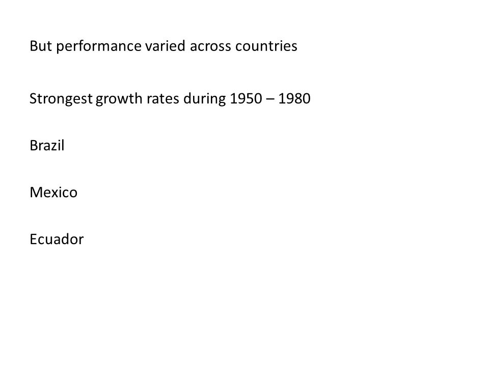 But performance varied across countries Strongest growth rates during 1950 – 1980 Brazil Mexico Ecuador