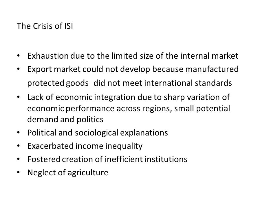 The Crisis of ISI Exhaustion due to the limited size of the internal market Export market could not develop because manufactured protected goods did not meet international standards Lack of economic integration due to sharp variation of economic performance across regions, small potential demand and politics Political and sociological explanations Exacerbated income inequality Fostered creation of inefficient institutions Neglect of agriculture