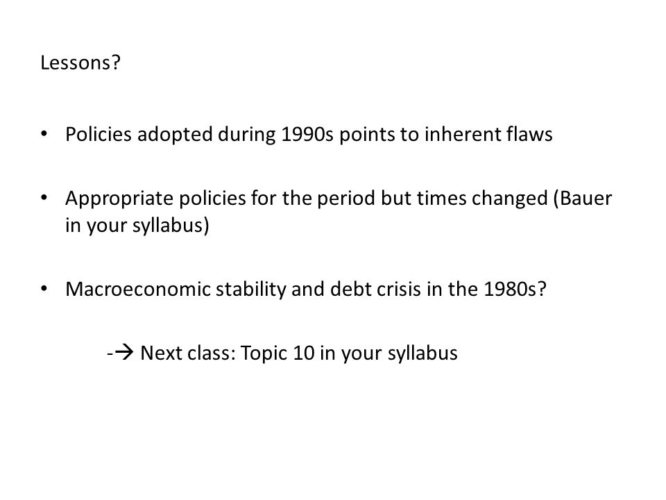 Lessons? Policies adopted during 1990s points to inherent flaws Appropriate policies for the period but times changed (Bauer in your syllabus) Macroec