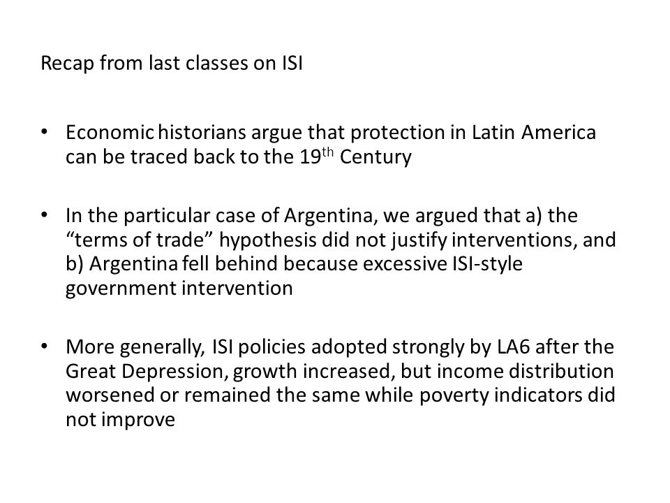 Recap from last classes on ISI Economic historians argue that protection in Latin America can be traced back to the 19 th Century In the particular case of Argentina, we argued that a) the terms of trade hypothesis did not justify interventions, and b) Argentina fell behind because excessive ISI-style government intervention More generally, ISI policies adopted strongly by LA6 after the Great Depression, growth increased, but income distribution worsened or remained the same while poverty indicators did not improve