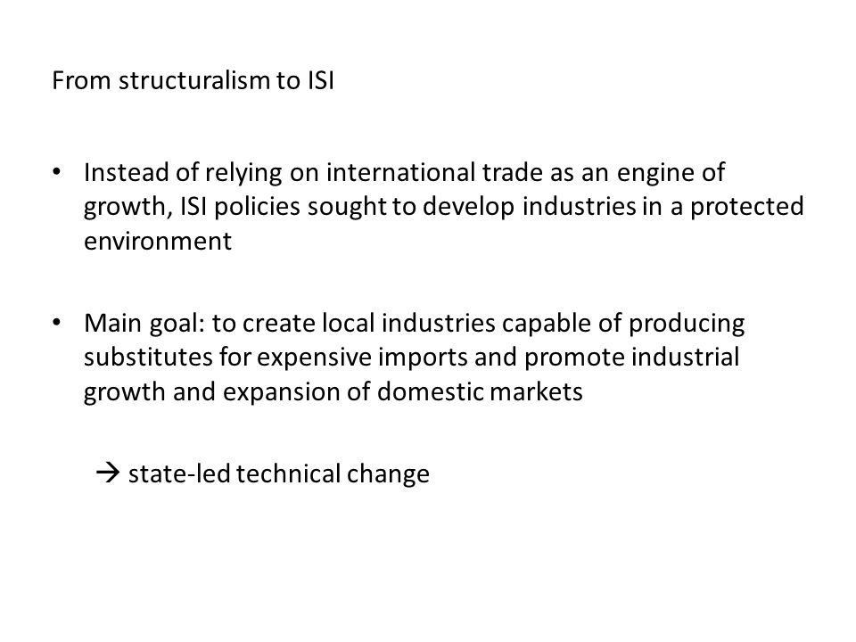 From structuralism to ISI Instead of relying on international trade as an engine of growth, ISI policies sought to develop industries in a protected environment Main goal: to create local industries capable of producing substitutes for expensive imports and promote industrial growth and expansion of domestic markets  state-led technical change