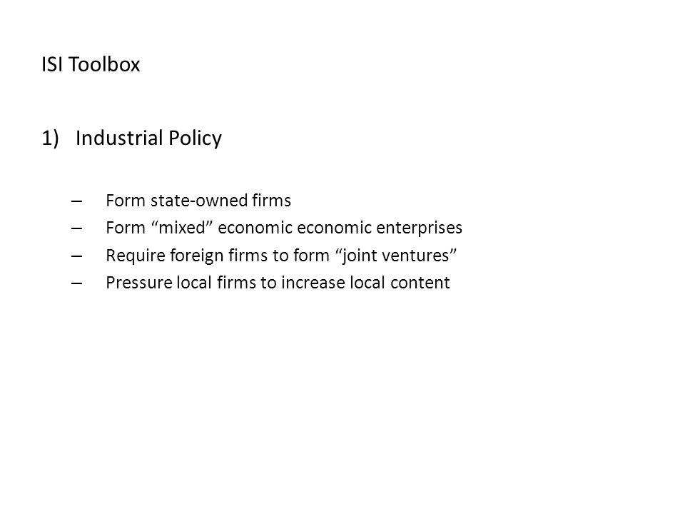 ISI Toolbox 1)Industrial Policy – Form state-owned firms – Form mixed economic economic enterprises – Require foreign firms to form joint ventures – Pressure local firms to increase local content