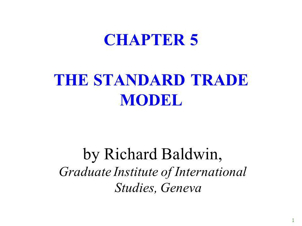 1 by Richard Baldwin, Graduate Institute of International Studies, Geneva CHAPTER 5 THE STANDARD TRADE MODEL