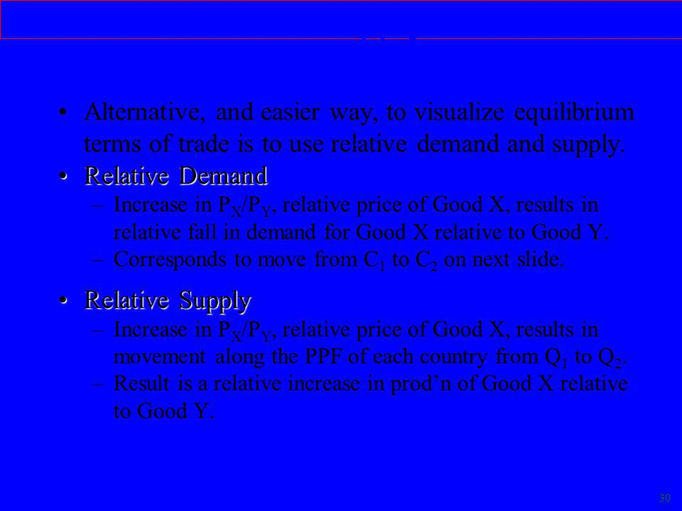 30 Relative Demand & Supply Alternative, and easier way, to visualize equilibrium terms of trade is to use relative demand and supply.